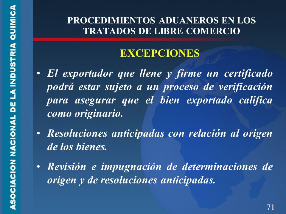 71 PROCEDIMIENTOS ADUANEROS EN LOS TRATADOS DE LIBRE COMERCIO EXCEPCIONES El exportador que llene y firme un certificado podrá estar sujeto a un proceso de verificación para asegurar que el bien exportado califica como originario.