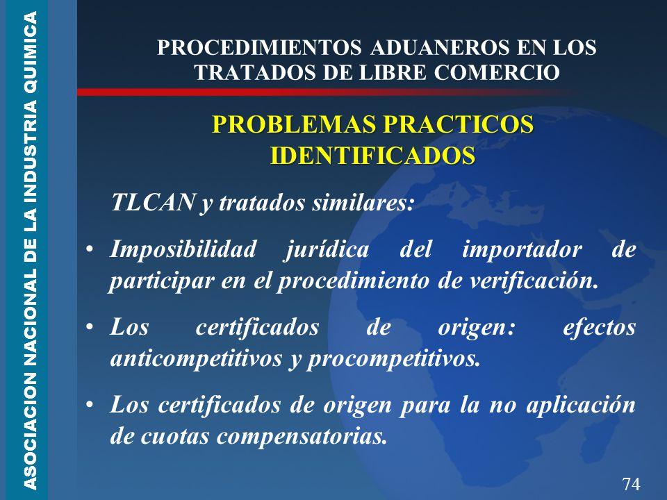 74 PROCEDIMIENTOS ADUANEROS EN LOS TRATADOS DE LIBRE COMERCIO PROBLEMAS PRACTICOS IDENTIFICADOS TLCAN y tratados similares: Imposibilidad jurídica del importador de participar en el procedimiento de verificación.