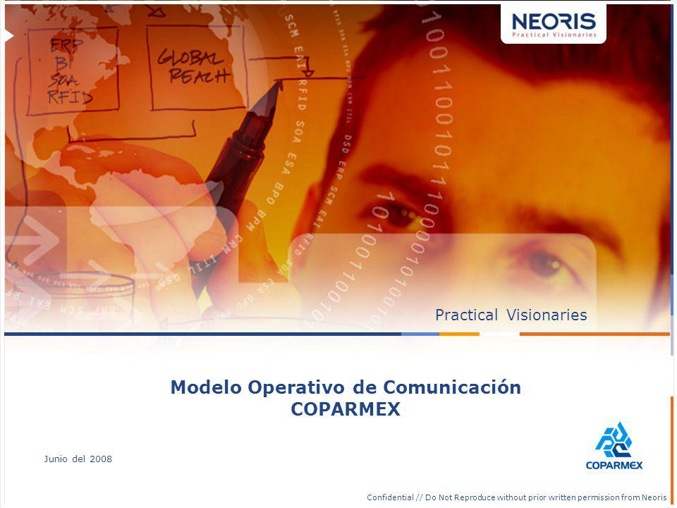 Confidential // Neoris 18 Confidential // Do Not Reproduce without prior written permission from Neoris PracticalVisionaries Junio del 2008 Modelo Operativo de Comunicación COPARMEX