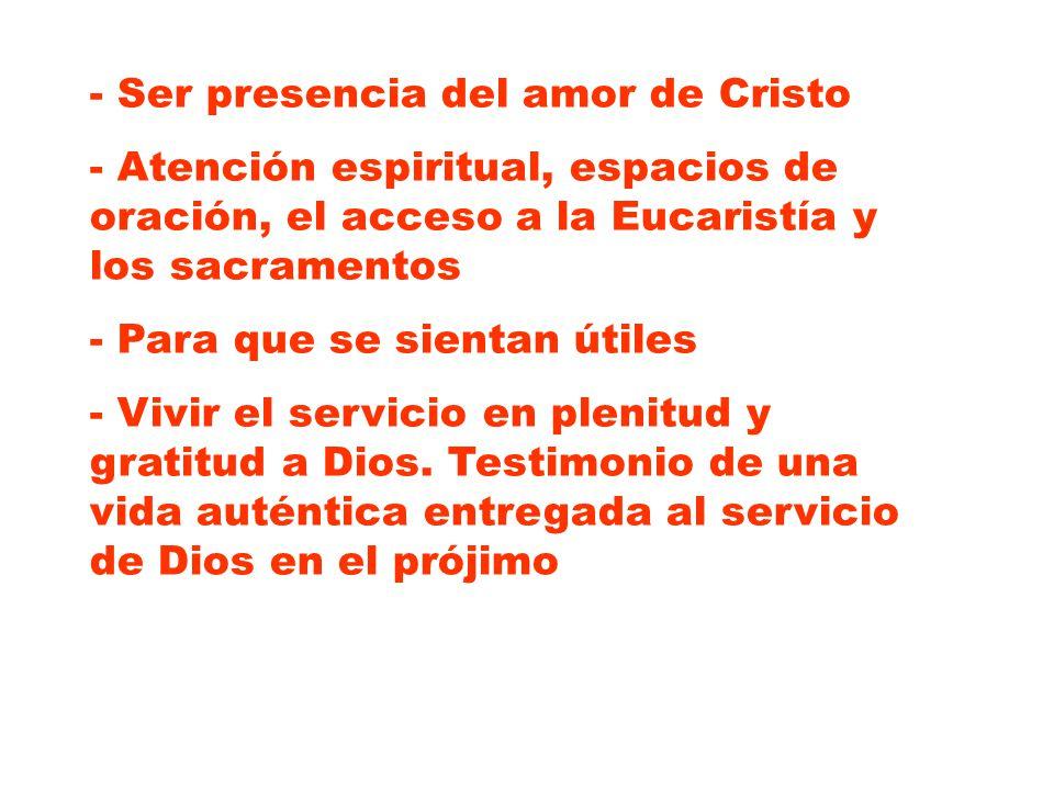 - Ser presencia del amor de Cristo - Atención espiritual, espacios de oración, el acceso a la Eucaristía y los sacramentos - Para que se sientan útile