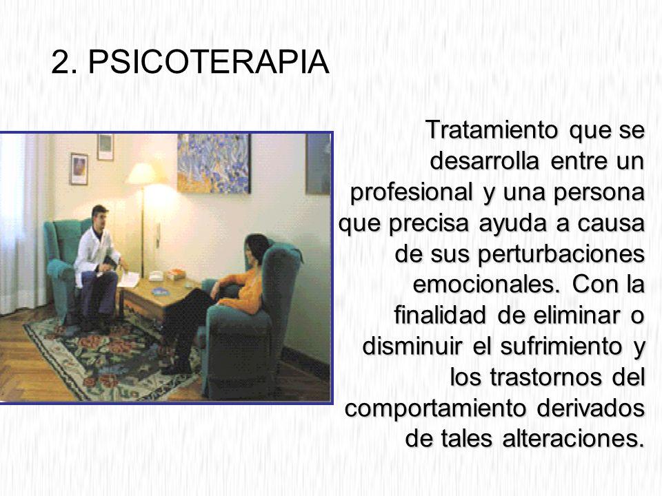2. PSICOTERAPIA Tratamiento que se desarrolla entre un profesional y una persona que precisa ayuda a causa de sus perturbaciones emocionales. Con la f