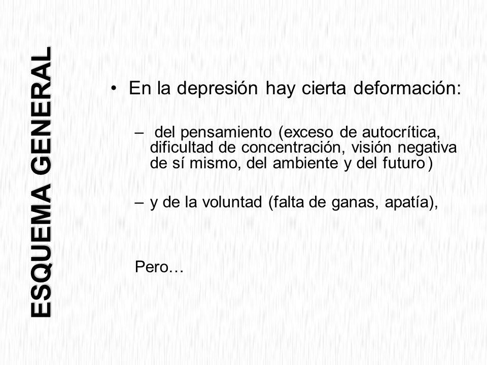 En la depresión hay cierta deformación: – del pensamiento (exceso de autocrítica, dificultad de concentración, visión negativa de sí mismo, del ambiente y del futuro ) –y de la voluntad (falta de ganas, apatía), Pero… ESQUEMA GENERAL