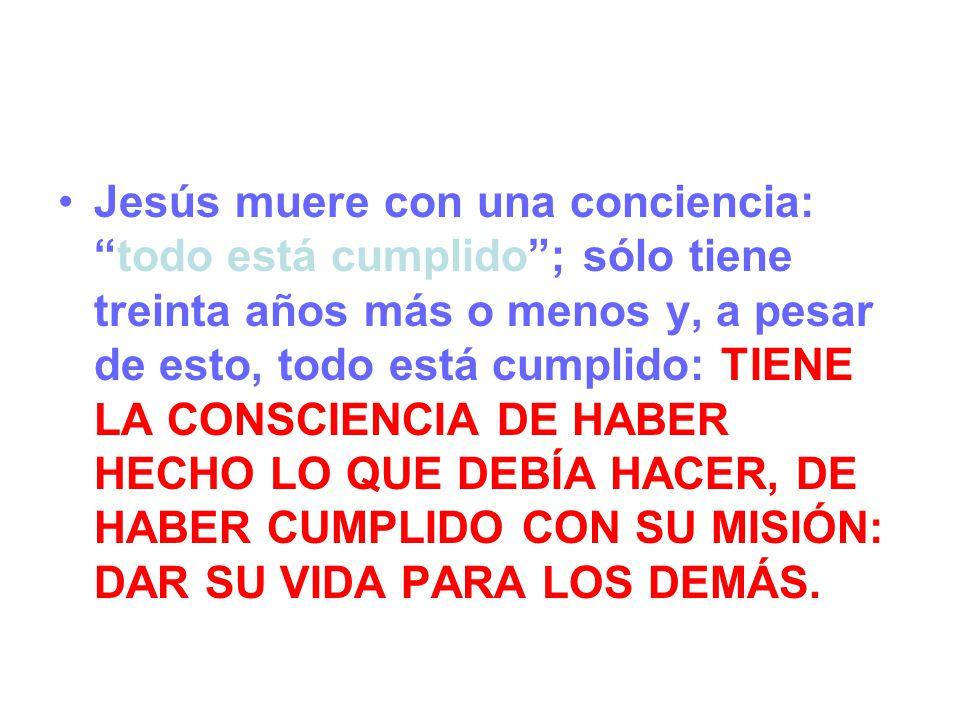 Jesús muere con una conciencia:todo está cumplido; sólo tiene treinta años más o menos y, a pesar de esto, todo está cumplido: TIENE LA CONSCIENCIA DE HABER HECHO LO QUE DEBÍA HACER, DE HABER CUMPLIDO CON SU MISIÓN: DAR SU VIDA PARA LOS DEMÁS.