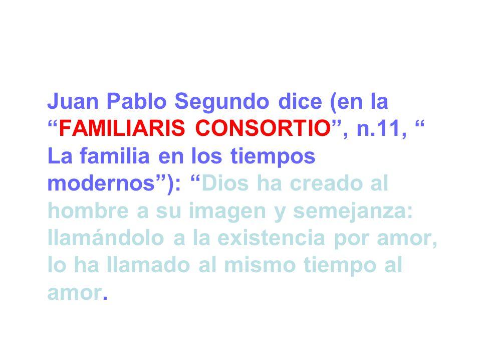 Juan Pablo Segundo dice (en laFAMILIARIS CONSORTIO, n.11, La familia en los tiempos modernos): Dios ha creado al hombre a su imagen y semejanza: llamándolo a la existencia por amor, lo ha llamado al mismo tiempo al amor.