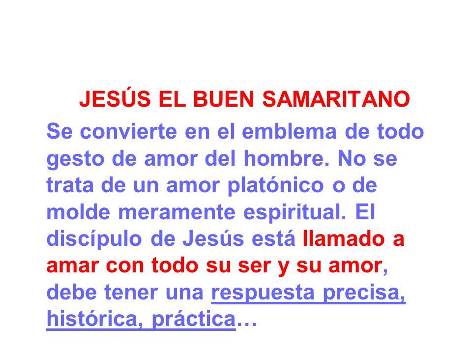 JESÚS EL BUEN SAMARITANO Se convierte en el emblema de todo gesto de amor del hombre. No se trata de un amor platónico o de molde meramente espiritual