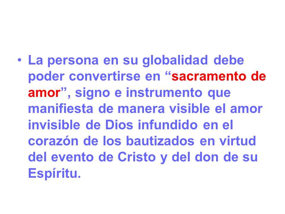 La persona en su globalidad debe poder convertirse en sacramento de amor, signo e instrumento que manifiesta de manera visible el amor invisible de Di