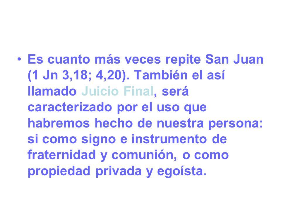 Es cuanto más veces repite San Juan (1 Jn 3,18; 4,20). También el así llamado Juicio Final, será caracterizado por el uso que habremos hecho de nuestr