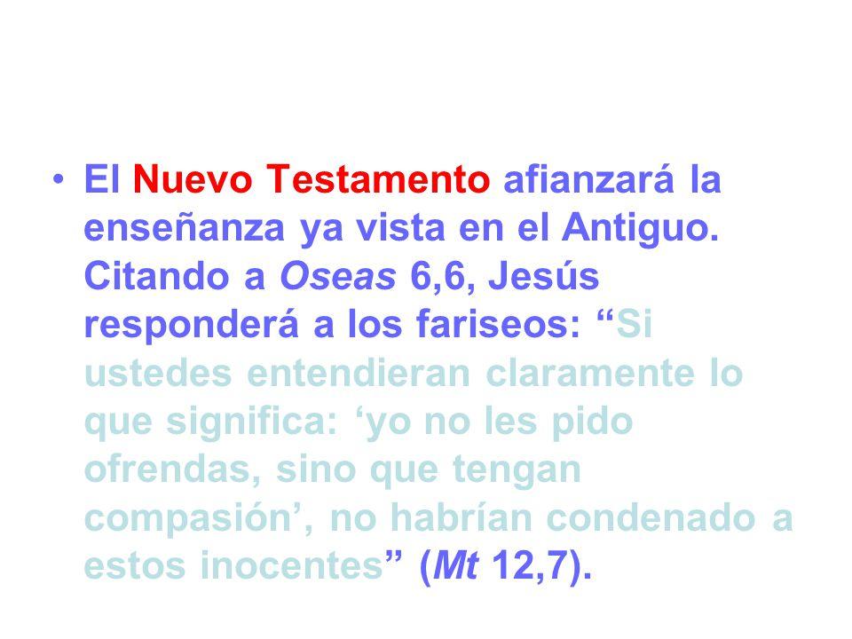 El Nuevo Testamento afianzará la enseñanza ya vista en el Antiguo. Citando a Oseas 6,6, Jesús responderá a los fariseos: Si ustedes entendieran claram