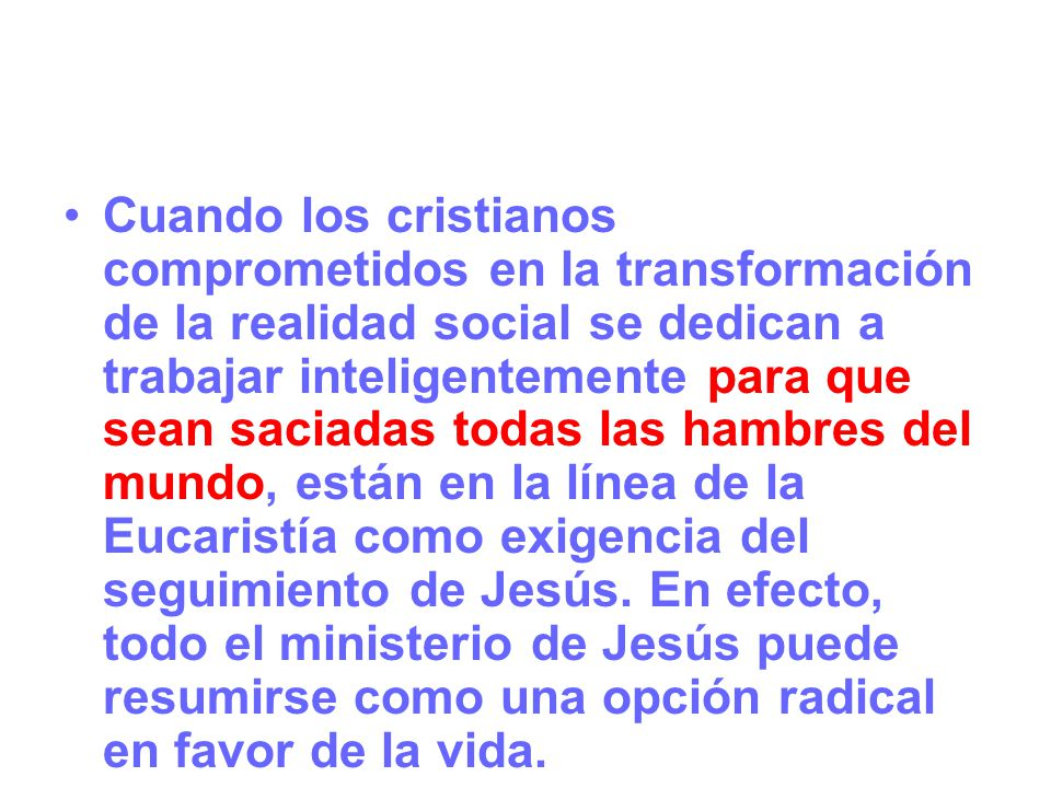 Cuando los cristianos comprometidos en la transformación de la realidad social se dedican a trabajar inteligentemente para que sean saciadas todas las hambres del mundo, están en la línea de la Eucaristía como exigencia del seguimiento de Jesús.