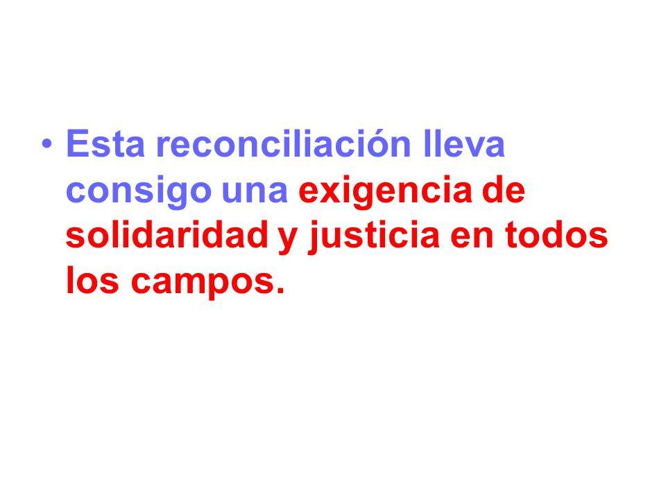 Esta reconciliación lleva consigo una exigencia de solidaridad y justicia en todos los campos.