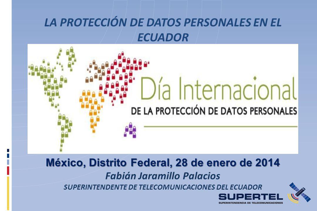 LA PROTECCIÓN DE DATOS PERSONALES EN EL ECUADOR México, Distrito Federal, 28 de enero de 2014 Fabián Jaramillo Palacios SUPERINTENDENTE DE TELECOMUNIC