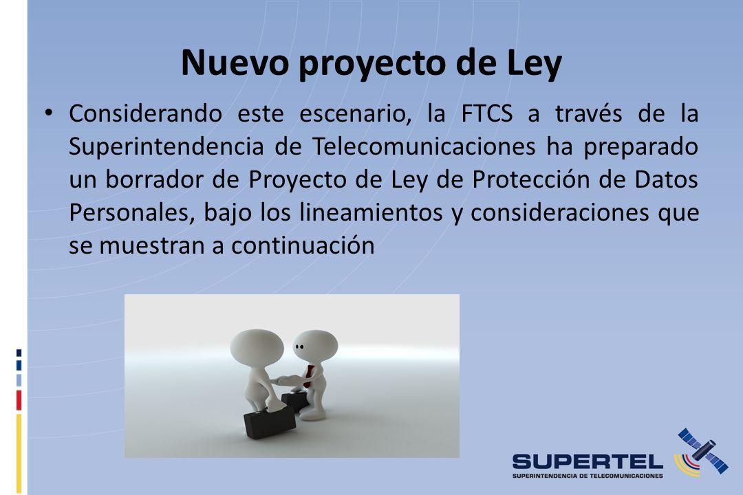 Nuevo proyecto de Ley Considerando este escenario, la FTCS a través de la Superintendencia de Telecomunicaciones ha preparado un borrador de Proyecto de Ley de Protección de Datos Personales, bajo los lineamientos y consideraciones que se muestran a continuación
