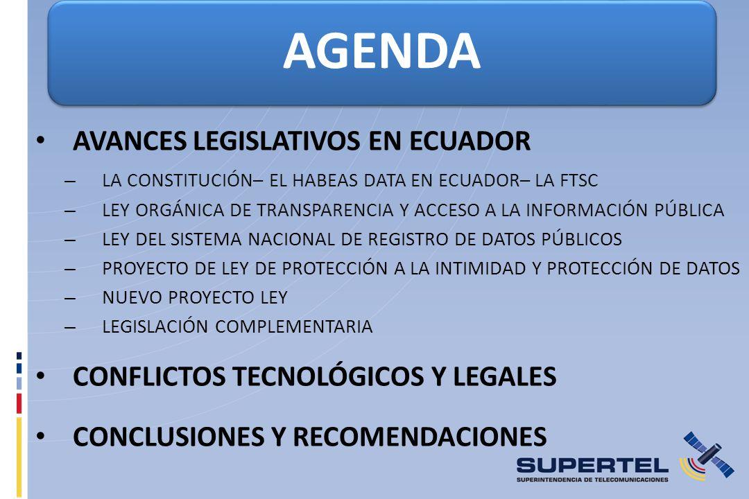AVANCES LEGISLATIVOS EN ECUADOR – LA CONSTITUCIÓN– EL HABEAS DATA EN ECUADOR– LA FTSC – LEY ORGÁNICA DE TRANSPARENCIA Y ACCESO A LA INFORMACIÓN PÚBLICA – LEY DEL SISTEMA NACIONAL DE REGISTRO DE DATOS PÚBLICOS – PROYECTO DE LEY DE PROTECCIÓN A LA INTIMIDAD Y PROTECCIÓN DE DATOS – NUEVO PROYECTO LEY – LEGISLACIÓN COMPLEMENTARIA CONFLICTOS TECNOLÓGICOS Y LEGALES CONCLUSIONES Y RECOMENDACIONES AGENDA
