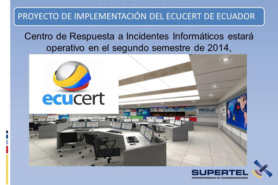 PROYECTO DE IMPLEMENTACIÓN DEL ECUCERT DE ECUADOR Centro de Respuesta a Incidentes Informáticos estará operativo en el segundo semestre de 2014,
