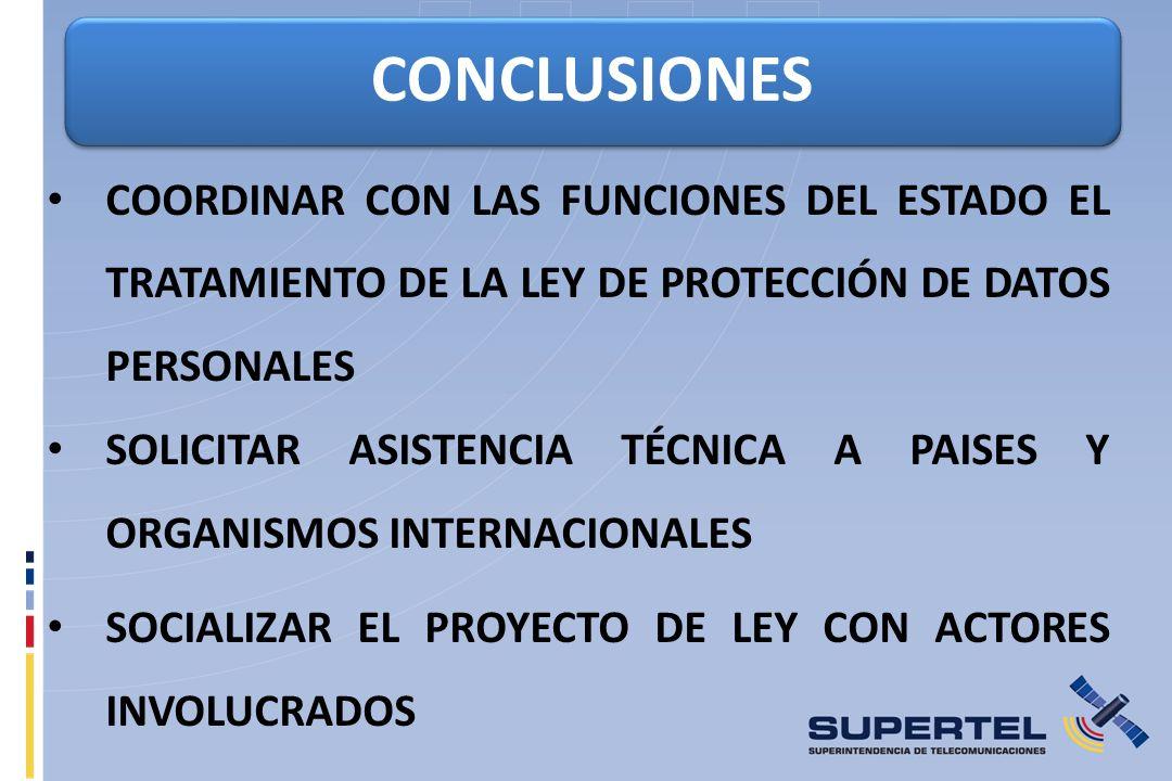 CONCLUSIONES COORDINAR CON LAS FUNCIONES DEL ESTADO EL TRATAMIENTO DE LA LEY DE PROTECCIÓN DE DATOS PERSONALES SOLICITAR ASISTENCIA TÉCNICA A PAISES Y ORGANISMOS INTERNACIONALES SOCIALIZAR EL PROYECTO DE LEY CON ACTORES INVOLUCRADOS