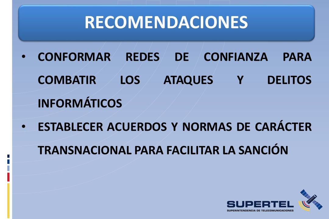 RECOMENDACIONES CONFORMAR REDES DE CONFIANZA PARA COMBATIR LOS ATAQUES Y DELITOS INFORMÁTICOS ESTABLECER ACUERDOS Y NORMAS DE CARÁCTER TRANSNACIONAL PARA FACILITAR LA SANCIÓN