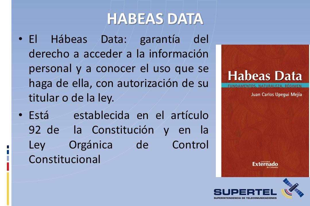 HABEAS DATA El Hábeas Data: garantía del derecho a acceder a la información personal y a conocer el uso que se haga de ella, con autorización de su titular o de la ley.