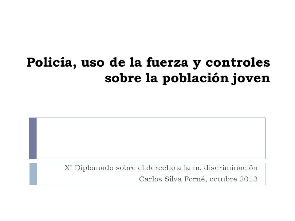 Policía, uso de la fuerza y controles sobre la población joven XI Diplomado sobre el derecho a la no discriminación Carlos Silva Forné, octubre 2013