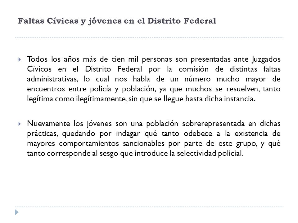 Faltas Cívicas y jóvenes en el Distrito Federal Todos los años más de cien mil personas son presentadas ante Juzgados Cívicos en el Distrito Federal p
