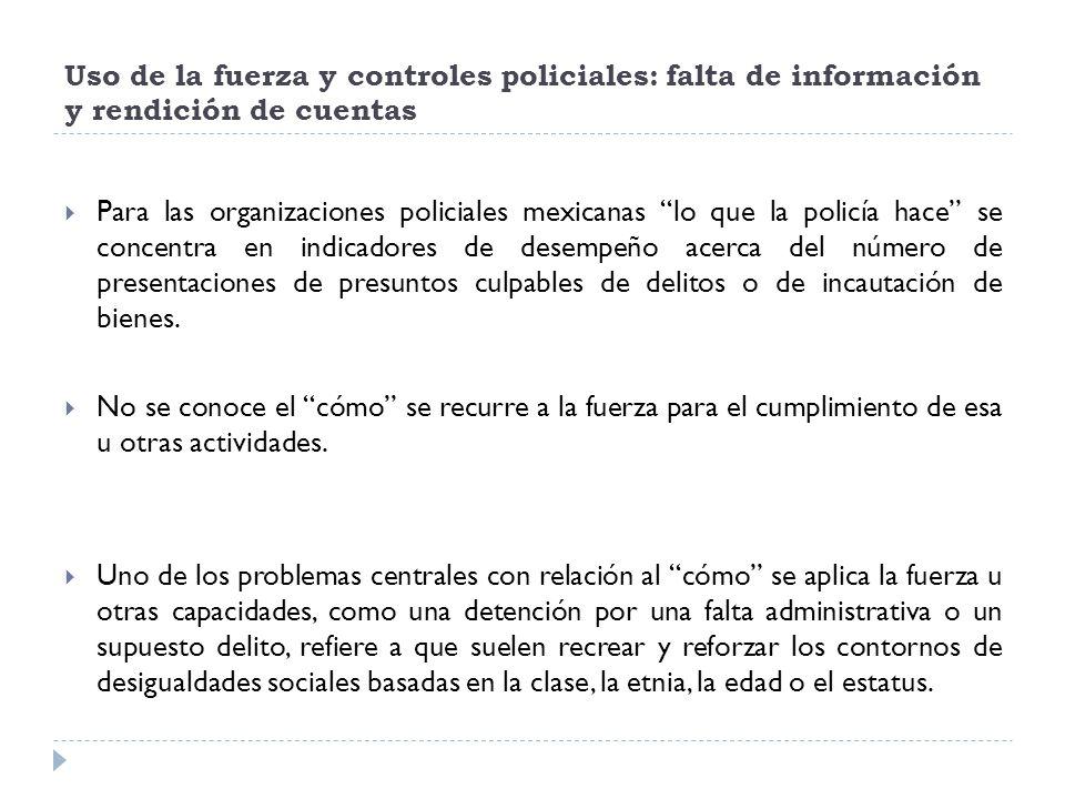 Uso de la fuerza y controles policiales: falta de información y rendición de cuentas Para las organizaciones policiales mexicanas lo que la policía ha