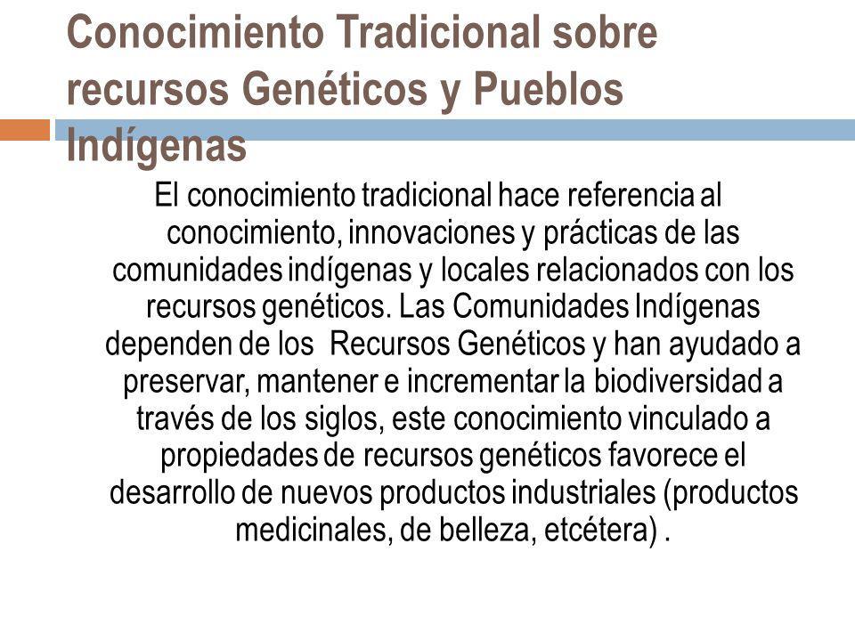 Conocimiento Tradicional sobre recursos Genéticos y Pueblos Indígenas El conocimiento tradicional hace referencia al conocimiento, innovaciones y prác