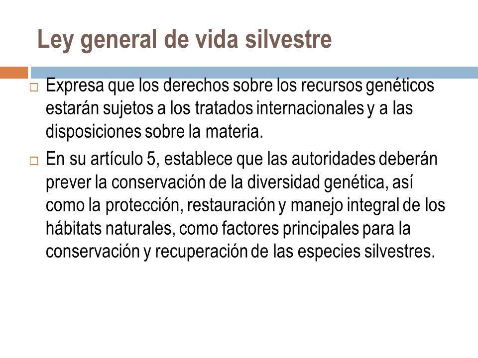 Ley general de vida silvestre Expresa que los derechos sobre los recursos genéticos estarán sujetos a los tratados internacionales y a las disposicion