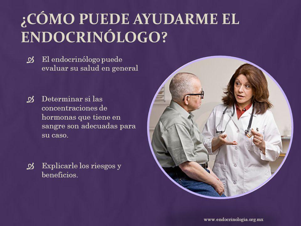 ¿CÓMO PUEDE AYUDARME EL ENDOCRINÓLOGO? El endocrinólogo puede evaluar su salud en general Determinar si las concentraciones de hormonas que tiene en s