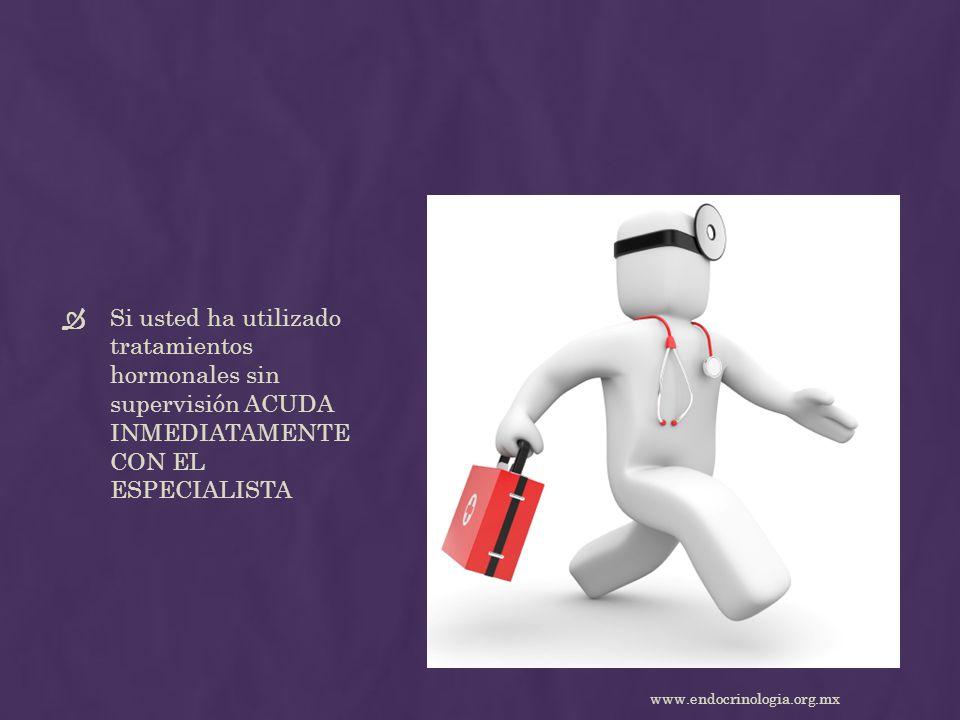 Si usted ha utilizado tratamientos hormonales sin supervisión ACUDA INMEDIATAMENTE CON EL ESPECIALISTA www.endocrinologia.org.mx