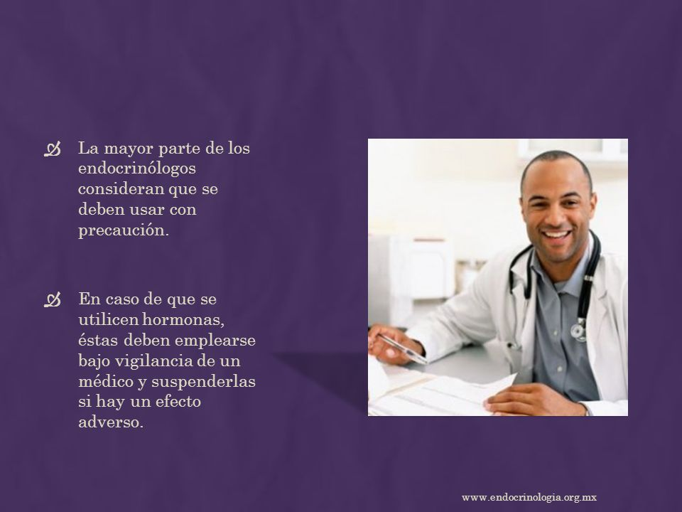 La mayor parte de los endocrinólogos consideran que se deben usar con precaución. En caso de que se utilicen hormonas, éstas deben emplearse bajo vigi