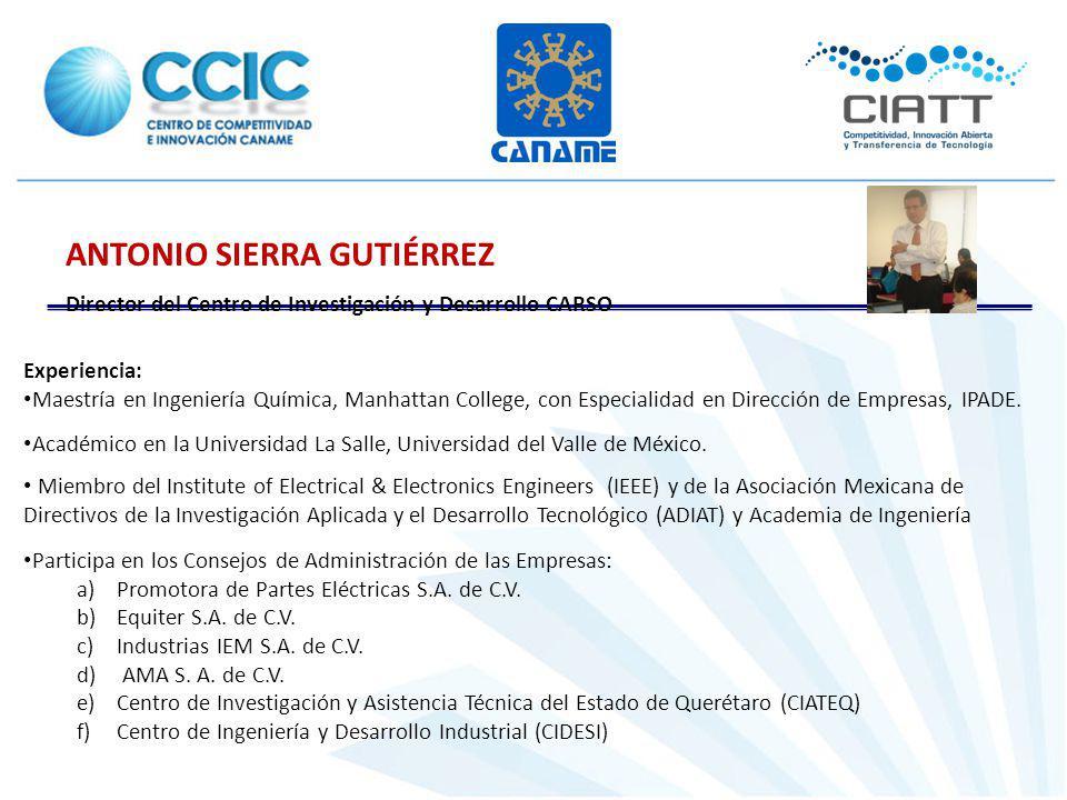 ANTONIO SIERRA GUTIÉRREZ Director del Centro de Investigación y Desarrollo CARSO Experiencia: Maestría en Ingeniería Química, Manhattan College, con Especialidad en Dirección de Empresas, IPADE.
