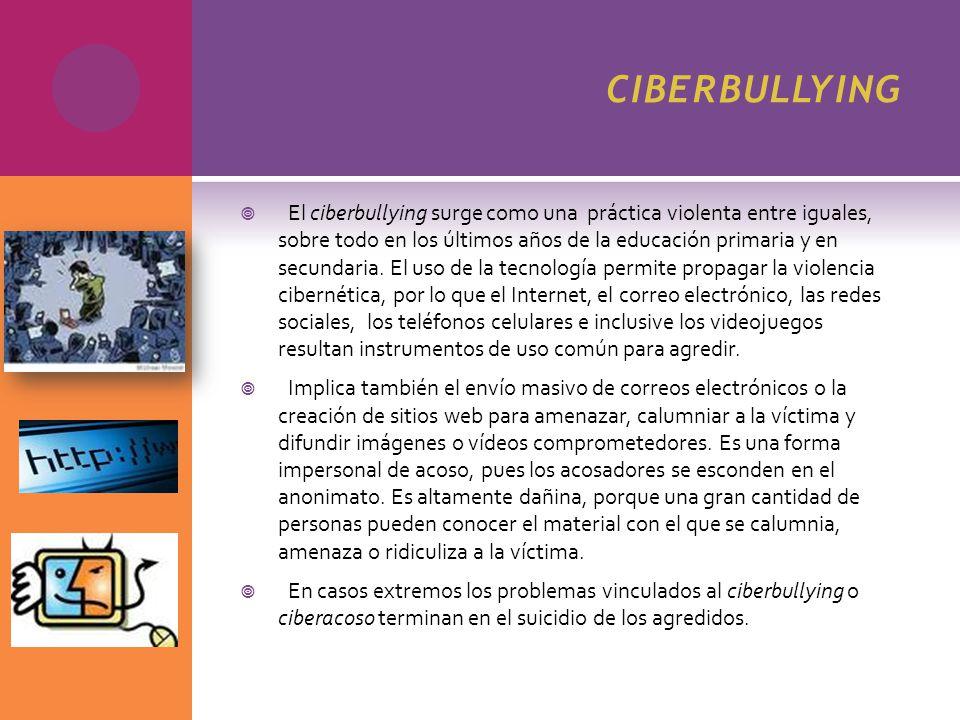 CIBERBULLYING El ciberbullying surge como una práctica violenta entre iguales, sobre todo en los últimos años de la educación primaria y en secundaria