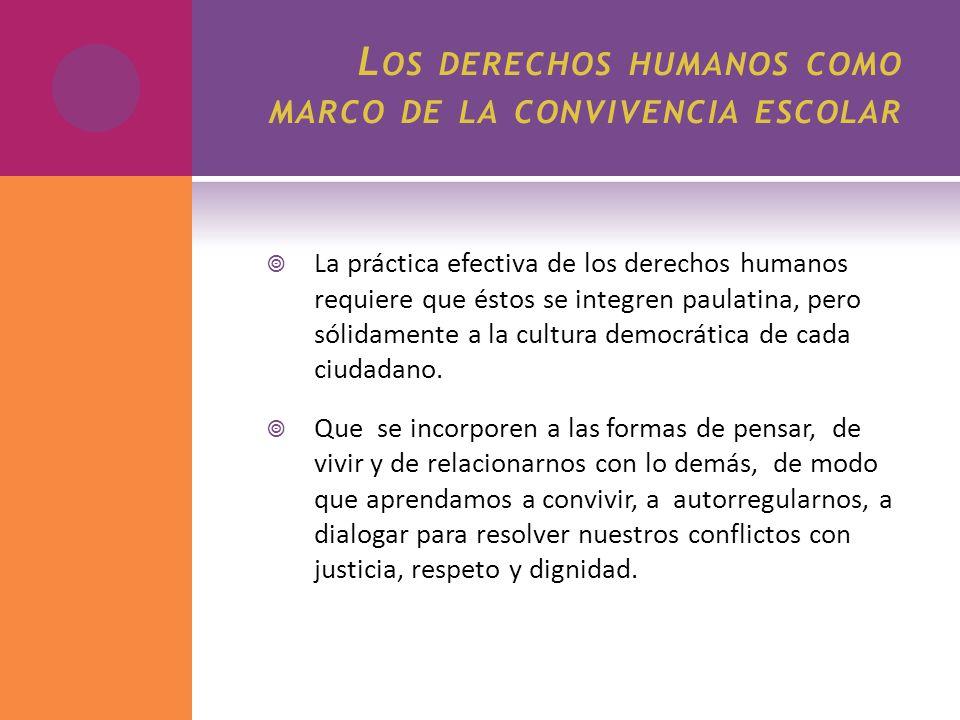L OS DERECHOS HUMANOS COMO MARCO DE LA CONVIVENCIA ESCOLAR La práctica efectiva de los derechos humanos requiere que éstos se integren paulatina, pero