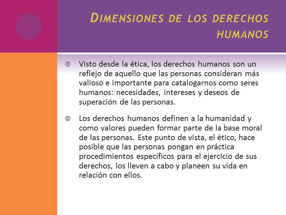 D IMENSIONES DE LOS DERECHOS HUMANOS Visto desde la ética, los derechos humanos son un reflejo de aquello que las personas consideran más valioso e im