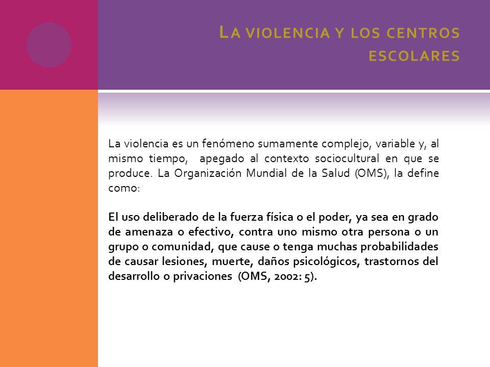 L A VIOLENCIA Y LOS CENTROS ESCOLARES La violencia es un fenómeno sumamente complejo, variable y, al mismo tiempo, apegado al contexto sociocultural e