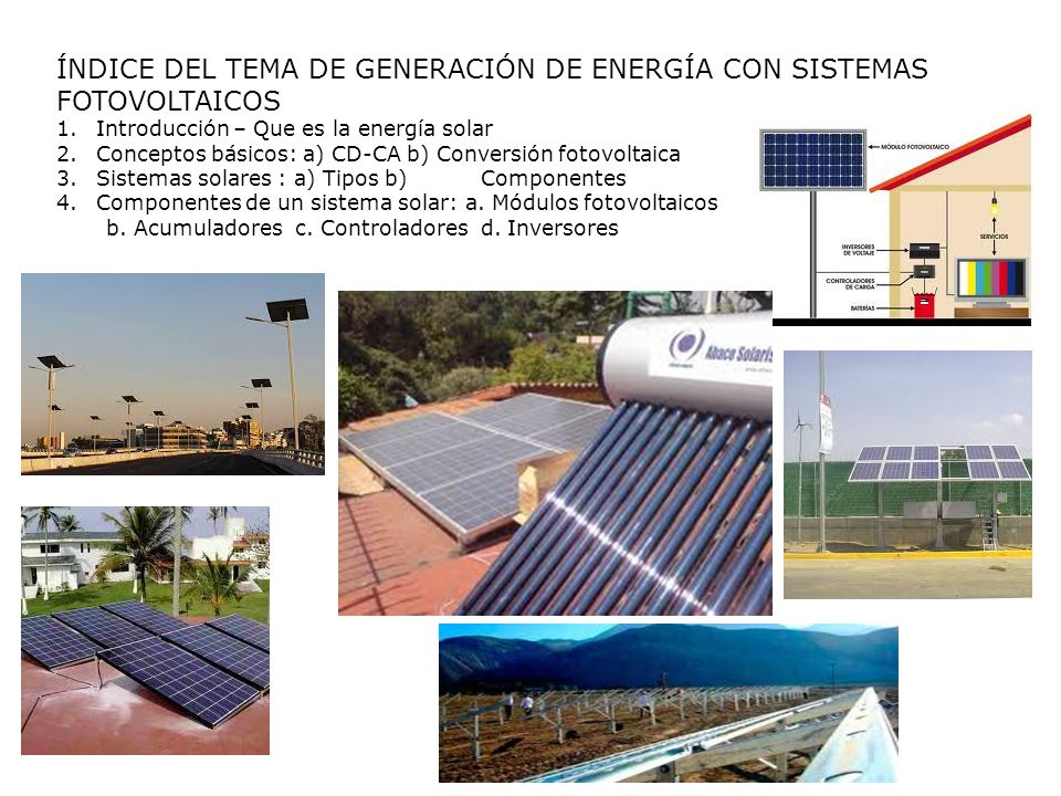 ÍNDICE DEL TEMA DE GENERACIÓN DE ENERGÍA CON SISTEMAS FOTOVOLTAICOS 1.Introducción – Que es la energía solar 2.Conceptos básicos: a) CD-CA b) Conversi