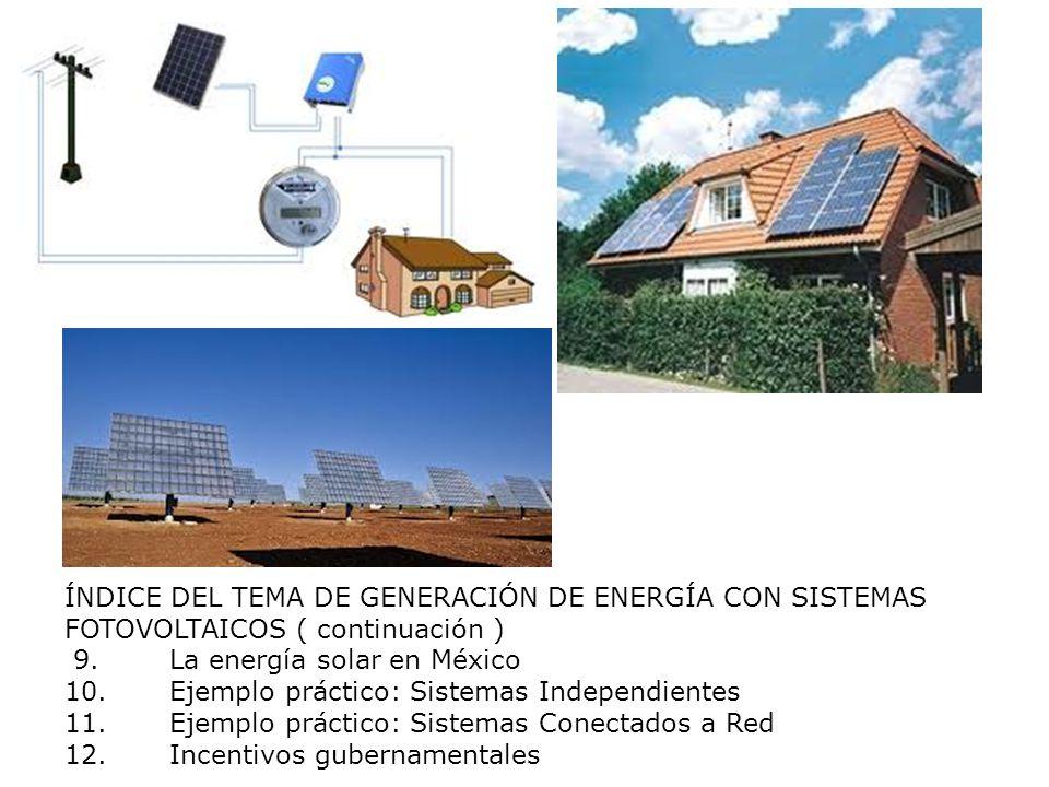ÍNDICE DEL TEMA DE GENERACIÓN DE ENERGÍA CON SISTEMAS FOTOVOLTAICOS ( continuación ) 9.La energía solar en México 10.Ejemplo práctico: Sistemas Indepe