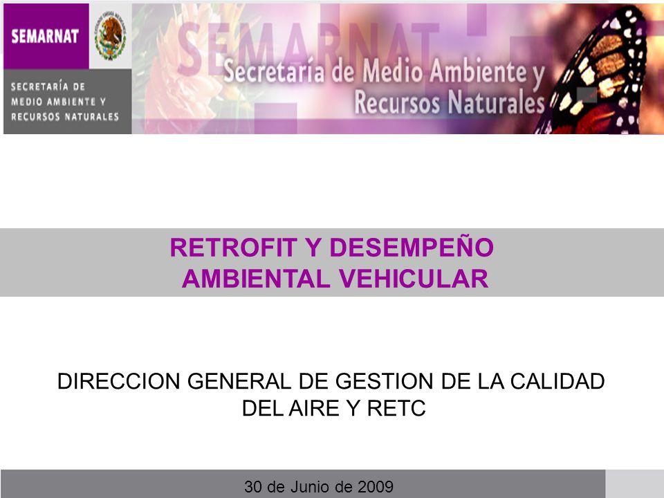 RETROFIT Y DESEMPEÑO AMBIENTAL VEHICULAR DIRECCION GENERAL DE GESTION DE LA CALIDAD DEL AIRE Y RETC 30 de Junio de 2009