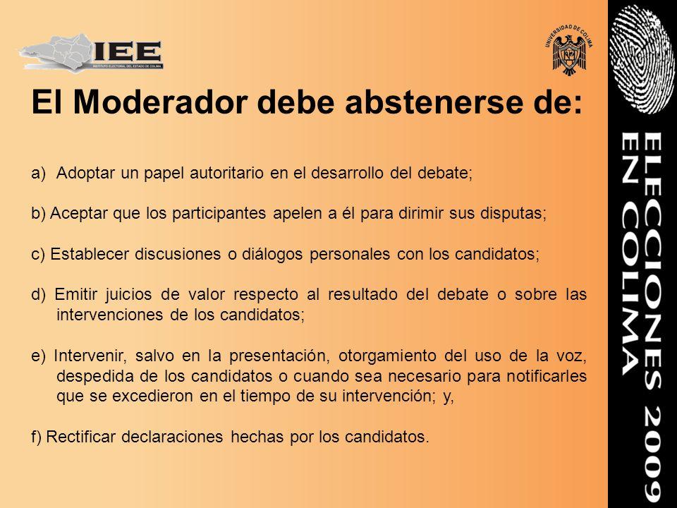 El Moderador debe abstenerse de: a)Adoptar un papel autoritario en el desarrollo del debate; b) Aceptar que los participantes apelen a él para dirimir