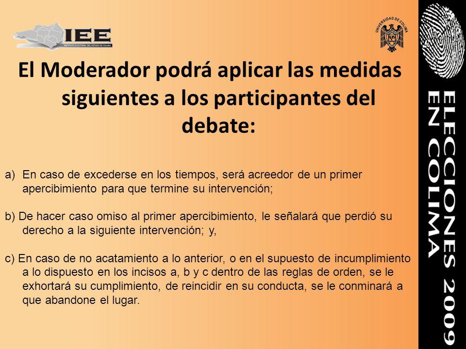 El Moderador podrá aplicar las medidas siguientes a los participantes del debate: a)En caso de excederse en los tiempos, será acreedor de un primer ap