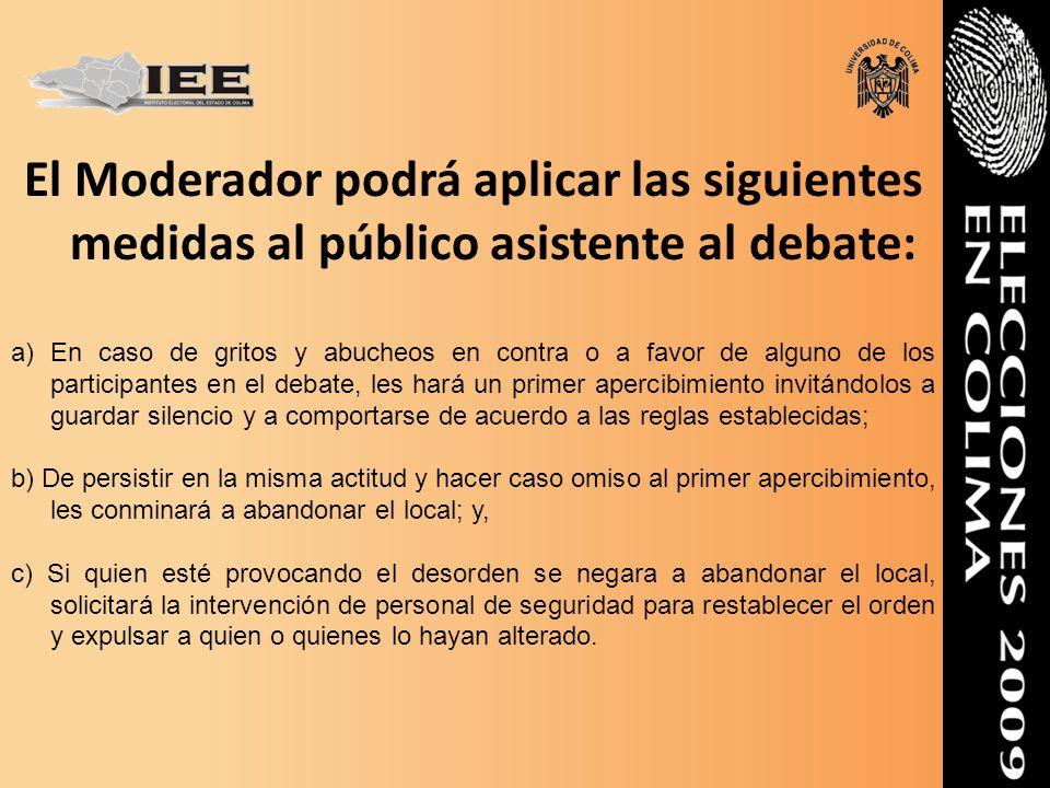 El Moderador podrá aplicar las siguientes medidas al público asistente al debate: a)En caso de gritos y abucheos en contra o a favor de alguno de los