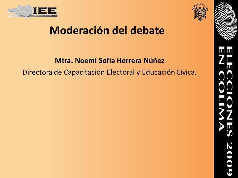 Moderación del debate Mtra. Noemí Sofía Herrera Núñez Directora de Capacitación Electoral y Educación Cívica.