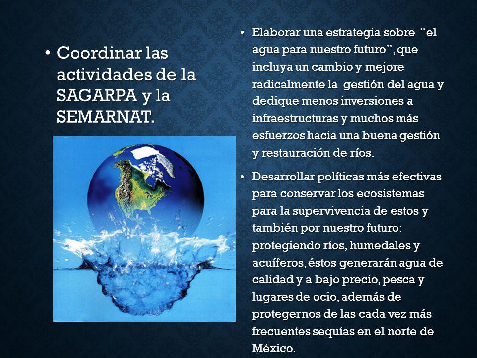 Coordinar las actividades de la SAGARPA y la SEMARNAT. Coordinar las actividades de la SAGARPA y la SEMARNAT. Elaborar una estrategia sobre el agua pa