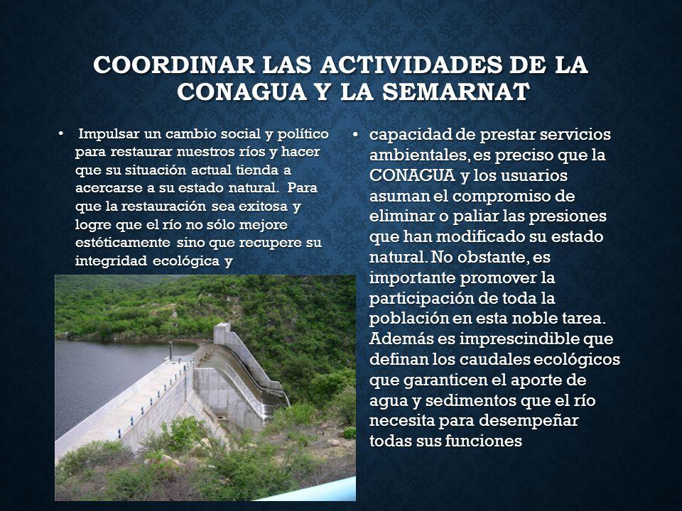 COORDINAR LAS ACTIVIDADES DE LA CONAGUA Y LA SEMARNAT Impulsar un cambio social y político para restaurar nuestros ríos y hacer que su situación actua