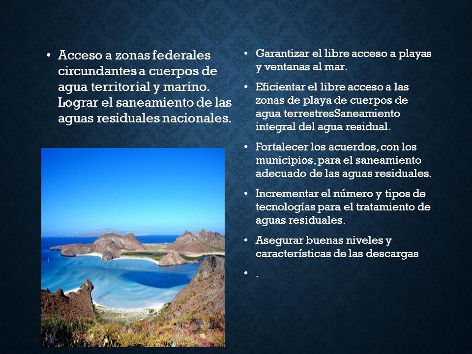 Acceso a zonas federales circundantes a cuerpos de agua territorial y marino. Lograr el saneamiento de las aguas residuales nacionales. Garantizar el