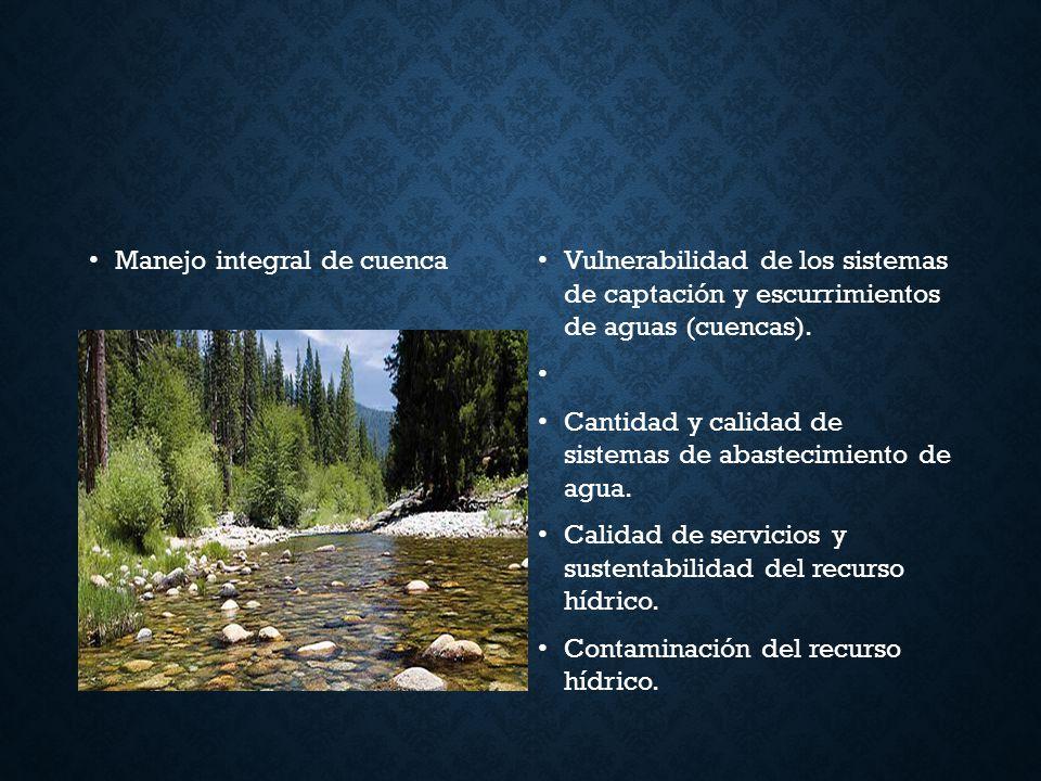 Manejo integral de cuenca Vulnerabilidad de los sistemas de captación y escurrimientos de aguas (cuencas). Cantidad y calidad de sistemas de abastecim