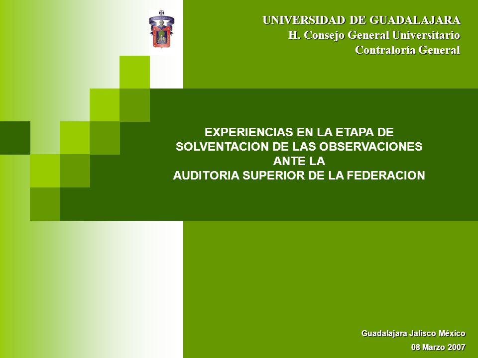 EXPERIENCIAS EN LA ETAPA DE SOLVENTACION DE LAS OBSERVACIONES ANTE LA AUDITORIA SUPERIOR DE LA FEDERACION UNIVERSIDAD DE GUADALAJARA Contraloría Gener