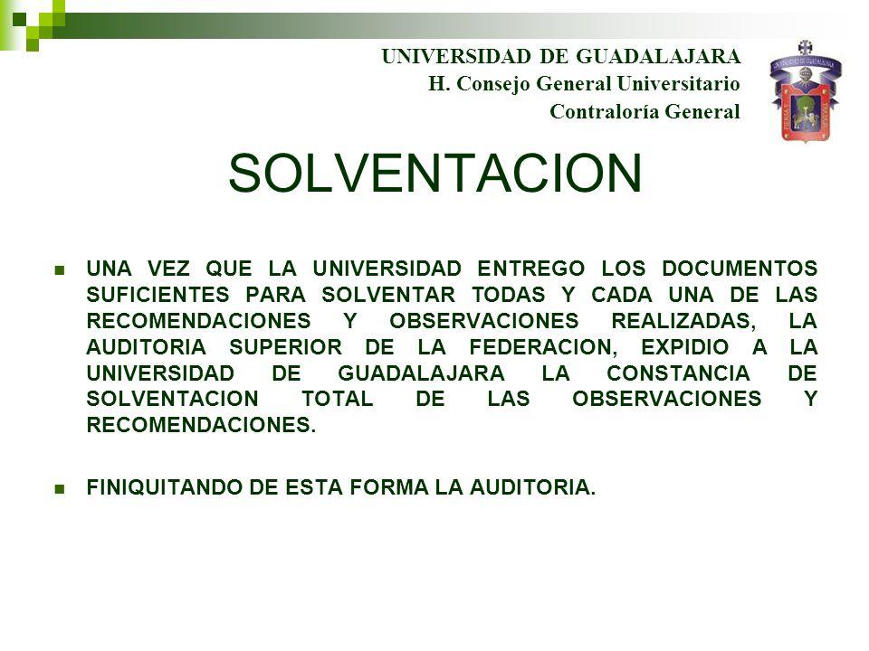 SOLVENTACION UNA VEZ QUE LA UNIVERSIDAD ENTREGO LOS DOCUMENTOS SUFICIENTES PARA SOLVENTAR TODAS Y CADA UNA DE LAS RECOMENDACIONES Y OBSERVACIONES REALIZADAS, LA AUDITORIA SUPERIOR DE LA FEDERACION, EXPIDIO A LA UNIVERSIDAD DE GUADALAJARA LA CONSTANCIA DE SOLVENTACION TOTAL DE LAS OBSERVACIONES Y RECOMENDACIONES.
