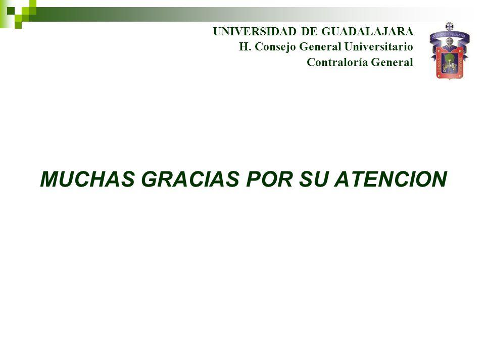 UNIVERSIDAD DE GUADALAJARA Contraloría General H. Consejo General Universitario MUCHAS GRACIAS POR SU ATENCION