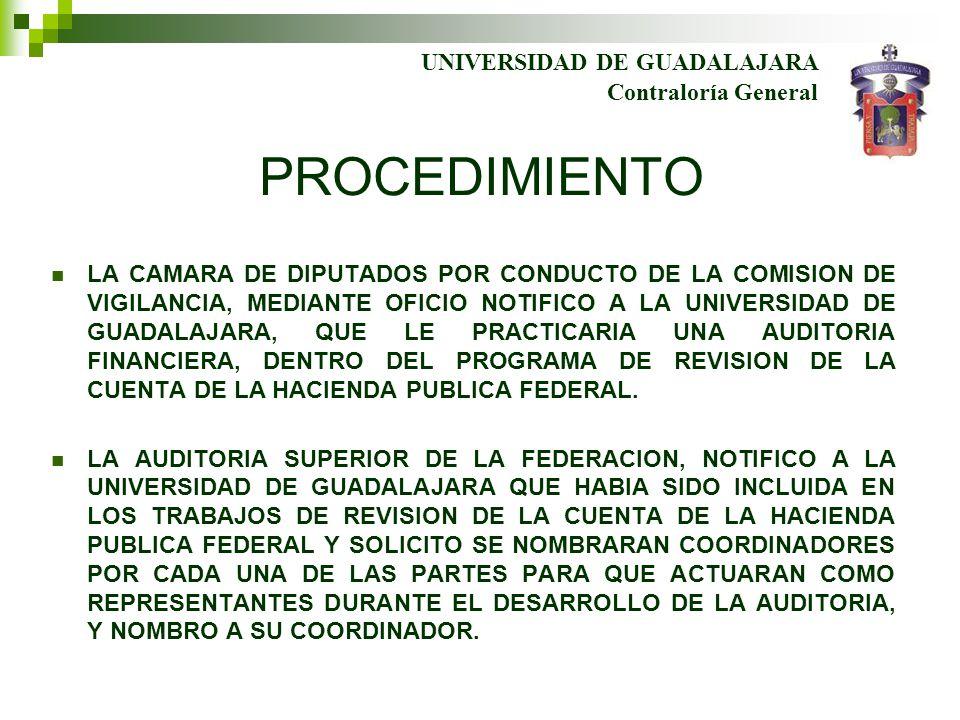 PROCEDIMIENTO LA CAMARA DE DIPUTADOS POR CONDUCTO DE LA COMISION DE VIGILANCIA, MEDIANTE OFICIO NOTIFICO A LA UNIVERSIDAD DE GUADALAJARA, QUE LE PRACTICARIA UNA AUDITORIA FINANCIERA, DENTRO DEL PROGRAMA DE REVISION DE LA CUENTA DE LA HACIENDA PUBLICA FEDERAL.