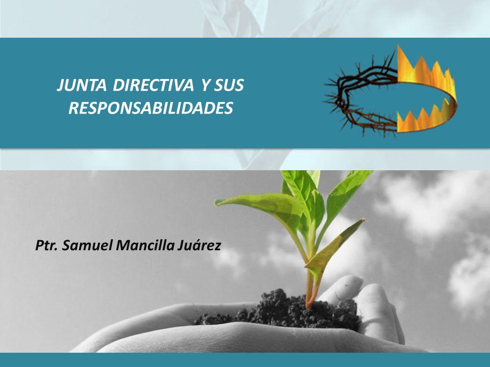 JUNTA DIRECTIVA Y SUS RESPONSABILIDADES Ptr. Samuel Mancilla Juárez